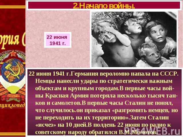 22 июня 1941 г.Германия вероломно напала на СССР. Немцы нанесли удары по стратегически важным объектам и крупным городам.В первые часы вой-ны Красная Армия потеряла несколько тысяч тан- ков и самолетов.В первые часы Сталин не понял, что случилось.он…