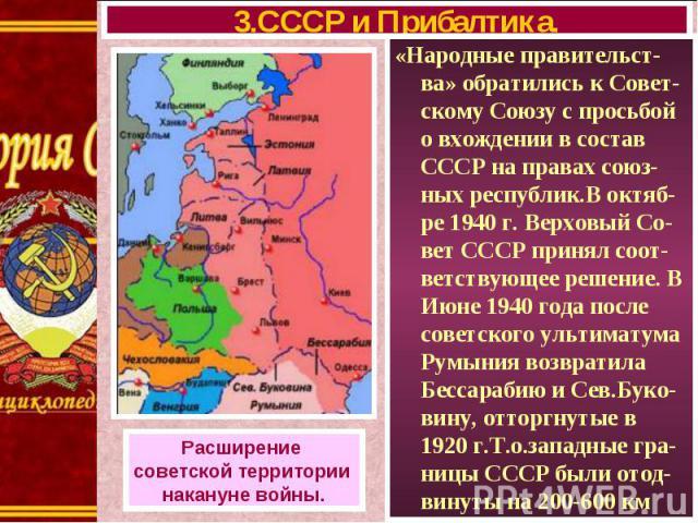 «Народные правительст-ва» обратились к Совет-скому Союзу с просьбой о вхождении в состав СССР на правах союз-ных республик.В октяб-ре 1940 г. Верховый Со-вет СССР принял соот-ветствующее решение. В Июне 1940 года после советского ультиматума Румыния…
