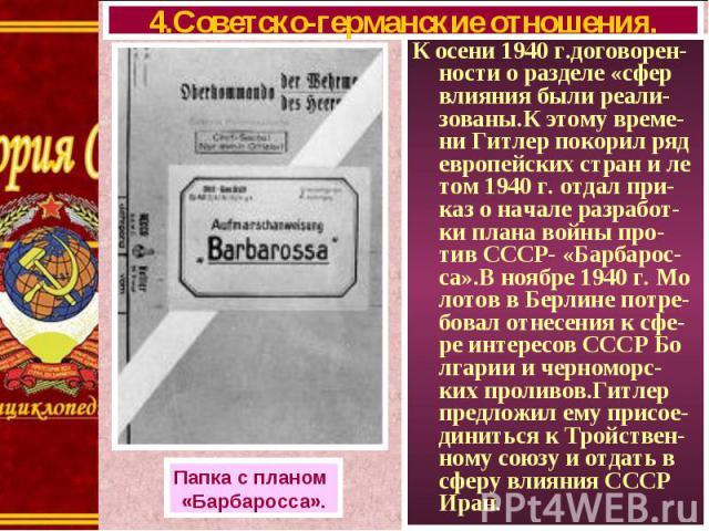 К осени 1940 г.договорен-ности о разделе «сфер влияния были реали-зованы.К этому време-ни Гитлер покорил ряд европейских стран и ле том 1940 г. отдал при-каз о начале разработ-ки плана войны про-тив СССР- «Барбарос-са».В ноябре 1940 г. Мо лотов в Бе…