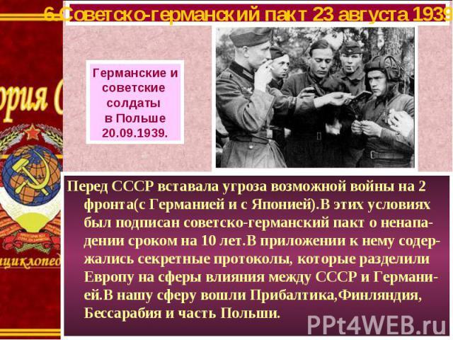 Перед СССР вставала угроза возможной войны на 2 фронта(с Германией и с Японией).В этих условиях был подписан советско-германский пакт о ненапа-дении сроком на 10 лет.В приложении к нему содер-жались секретные протоколы, которые разделили Европу на с…