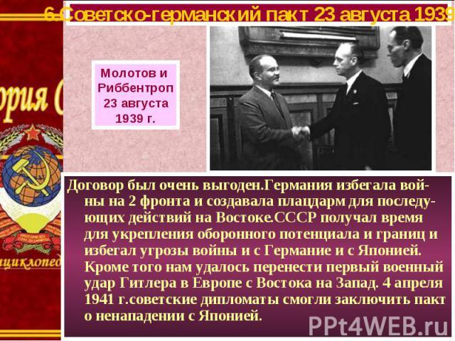 Договор был очень выгоден.Германия избегала вой-ны на 2 фронта и создавала плацдарм для последу-ющих действий на Востоке.СССР получал время для укрепления оборонного потенциала и границ и избегал угрозы войны и с Германие и с Японией. Кроме того нам…