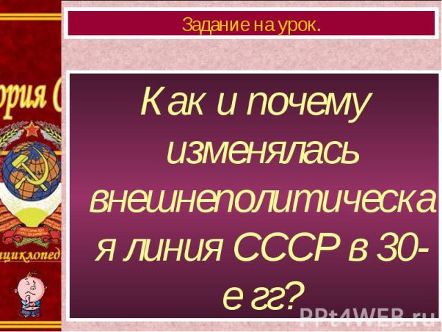 Как и почему изменялась внешнеполитическая линия СССР в 30-е гг? Как и почему изменялась внешнеполитическая линия СССР в 30-е гг?