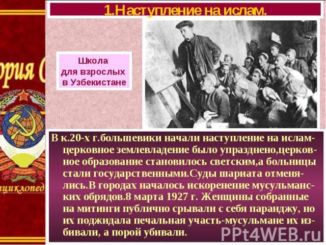В к.20-х г.большевики начали наступление на ислам- церковное землевладение было упразднено,церков- ное образование становилось светским,а больницы стали государственными.Суды шариата отменя-лись.В городах началось искоренение мусульманс-ких обрядов.…