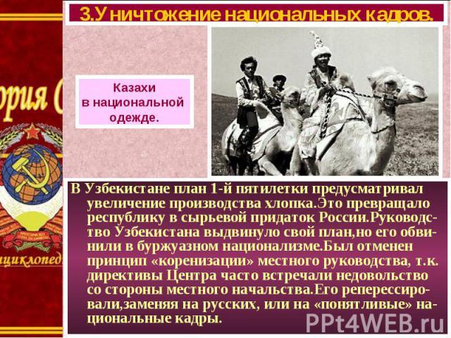 В Узбекистане план 1-й пятилетки предусматривал увеличение производства хлопка.Это превращало республику в сырьевой придаток России.Руководс-тво Узбекистана выдвинуло свой план,но его обви-нили в буржуазном национализме.Был отменен принцип «корениза…