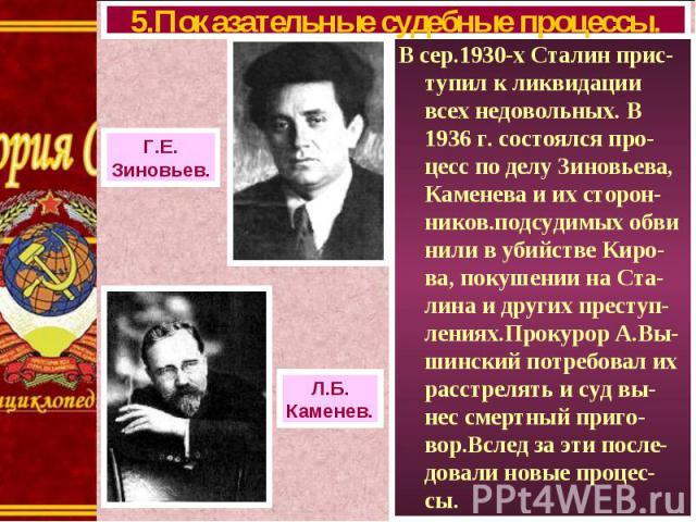 В сер.1930-х Сталин прис-тупил к ликвидации всех недовольных. В 1936 г. состоялся про-цесс по делу Зиновьева, Каменева и их сторон-ников.подсудимых обви нили в убийстве Киро-ва, покушении на Ста-лина и других преступ-лениях.Прокурор А.Вы-шинский пот…
