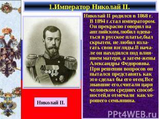 Николай II родился в 1868 г. В 1894 г.стал императором. Он прекрасно говорил на