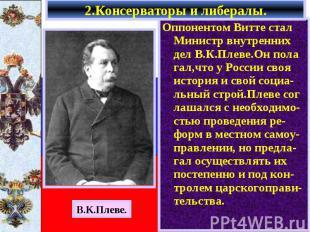 Оппонентом Витте стал Министр внутренних дел В.К.Плеве.Он пола гал,что у России