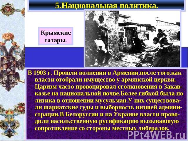 В 1903 г. Прошли волнения в Армении,после того,как власти отобрали имущество у армянской церкви. Царизм часто провоцировал столкновения в Закав-казье на национальной почве.Более гибкой была по литика в отношении мусульман.У них существова-ли шариатс…