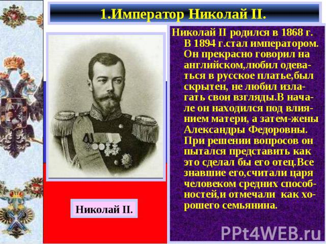 Николай II родился в 1868 г. В 1894 г.стал императором. Он прекрасно говорил на английском,любил одева-ться в русское платье,был скрытен, не любил изла-гать свои взгляды.В нача- ле он находился под влия-нием матери, а затем-жены Александры Федоровны…