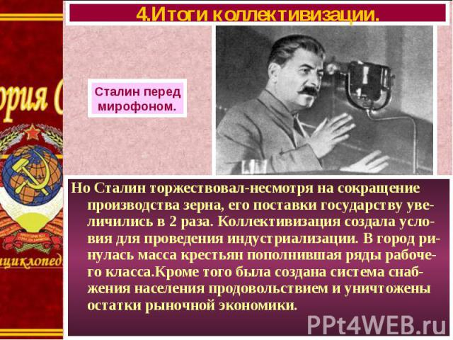 Но Сталин торжествовал-несмотря на сокращение производства зерна, его поставки государству уве-личились в 2 раза. Коллективизация создала усло-вия для проведения индустриализации. В город ри-нулась масса крестьян пополнившая ряды рабоче-го класса.Кр…