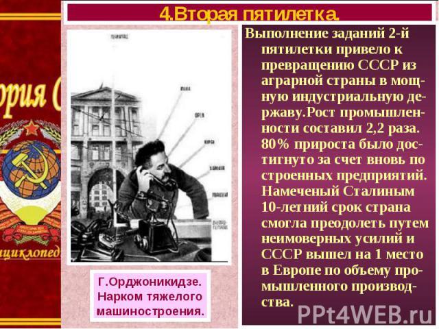 Выполнение заданий 2-й пятилетки привело к превращению СССР из аграрной страны в мощ-ную индустриальную де-ржаву.Рост промышлен-ности составил 2,2 раза. 80% прироста было дос-тигнуто за счет вновь по строенных предприятий. Намеченый Сталиным 10-летн…