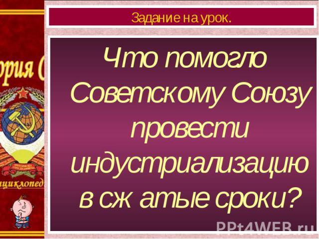 Что помогло Советскому Союзу провести индустриализацию в сжатые сроки? Что помогло Советскому Союзу провести индустриализацию в сжатые сроки?