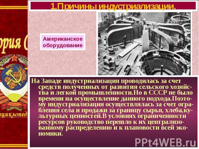 На Западе индустриализация проводилась за счет средств полученных от развития сельского хозяйс-тва и легкой промышленности.Но в СССР не было времени на осуществление данного подхода.Поэто-му индустриализация осуществлялась за счет огра-бления села и…