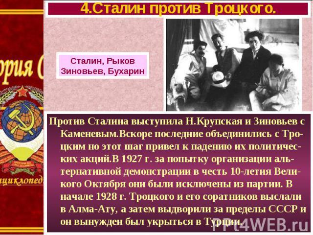Против Сталина выступила Н.Крупская и Зиновьев с Каменевым.Вскоре последние объединились с Тро-цким но этот шаг привел к падению их политичес-ких акций.В 1927 г. за попытку организации аль-тернативной демонстрации в честь 10-летия Вели-кого Октября …