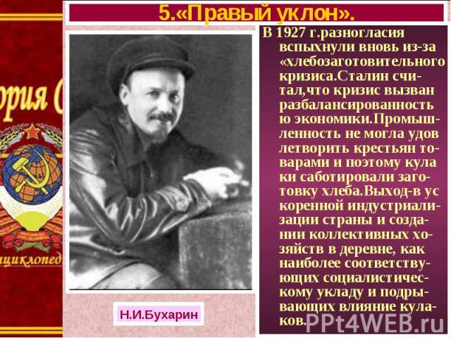 В 1927 г.разногласия вспыхнули вновь из-за «хлебозаготовительного кризиса.Сталин счи-тал,что кризис вызван разбалансированностью экономики.Промыш-ленность не могла удов летворить крестьян то-варами и поэтому кула ки саботировали заго-товку хлеба.Вых…