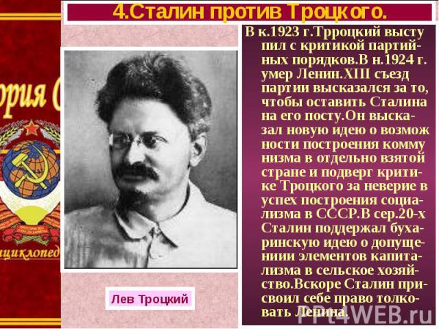 В к.1923 г.Трроцкий высту пил с критикой партий-ных порядков.В н.1924 г. умер Ленин.XIII съезд партии высказался за то, чтобы оставить Сталина на его посту.Он выска-зал новую идею о возмож ности построения комму низма в отдельно взятой стране и подв…