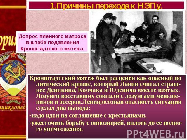 Кронштадтский мятеж был расценен как опасный по литический кризис, который Ленин считал страш-нее Деникина, Колчака и Юденича вместе взятых. Лозунги восставших совпали с лозунгами меньше-виков и эссеров.Ленин,осознав опасность ситуации сделал два вы…