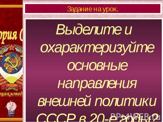 Выделите и охарактеризуйте основные направления внешней политики СССР в 20-е годы? Выделите и охарактеризуйте основные направления внешней политики СССР в 20-е годы?