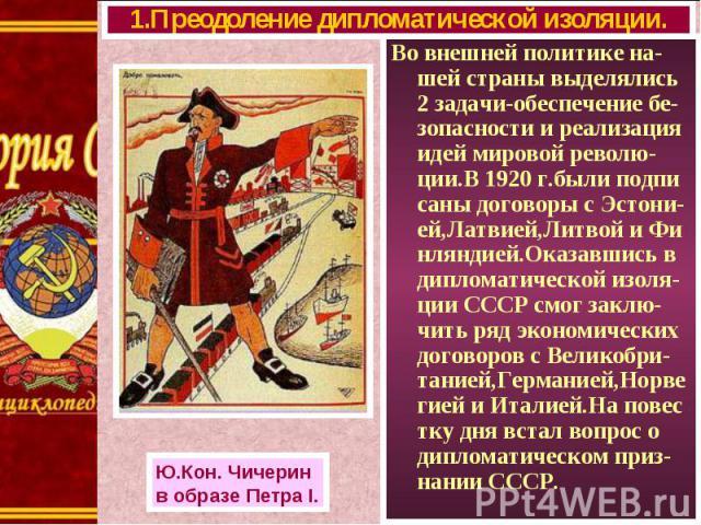 Во внешней политике на-шей страны выделялись 2 задачи-обеспечение бе-зопасности и реализация идей мировой револю-ции.В 1920 г.были подпи саны договоры с Эстони-ей,Латвией,Литвой и Фи нляндией.Оказавшись в дипломатической изоля-ции СССР смог заклю-чи…