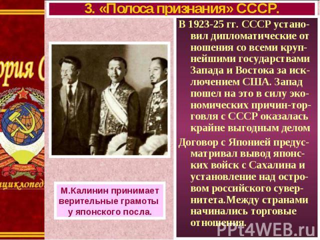 В 1923-25 гг. СССР устано-вил дипломатические от ношения со всеми круп-нейшими государствами Запада и Востока за иск-лючением США. Запад пошел на это в силу эко-номических причин-тор-говля с СССР оказалась крайне выгодным делом В 1923-25 гг. СССР ус…