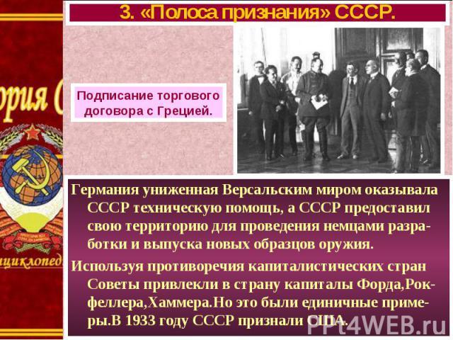 Германия униженная Версальским миром оказывала СССР техническую помощь, а СССР предоставил свою территорию для проведения немцами разра-ботки и выпуска новых образцов оружия. Германия униженная Версальским миром оказывала СССР техническую помощь, а …