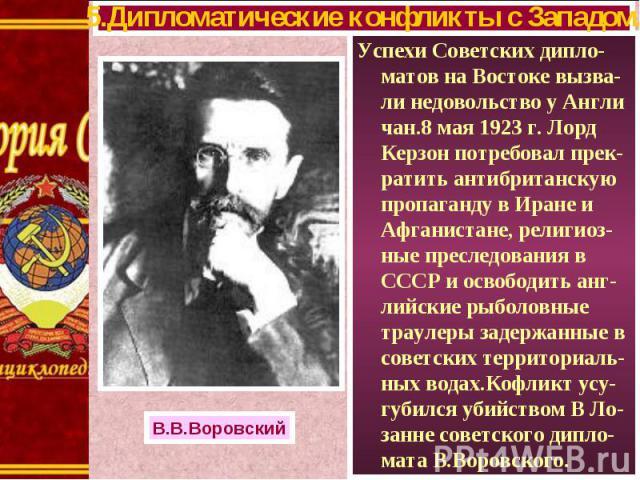 Успехи Советских дипло-матов на Востоке вызва-ли недовольство у Англи чан.8 мая 1923 г. Лорд Керзон потребовал прек-ратить антибританскую пропаганду в Иране и Афганистане, религиоз-ные преследования в СССР и освободить анг-лийские рыболовные траулер…