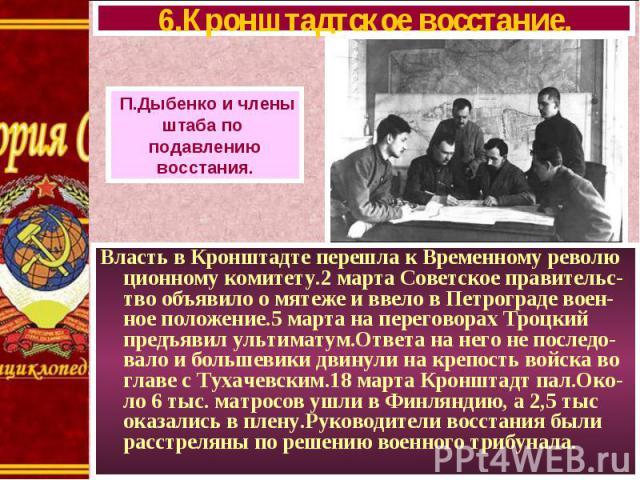 Власть в Кронштадте перешла к Временному револю ционному комитету.2 марта Советское правительс-тво объявило о мятеже и ввело в Петрограде воен-ное положение.5 марта на переговорах Троцкий предъявил ультиматум.Ответа на него не последо-вало и большев…
