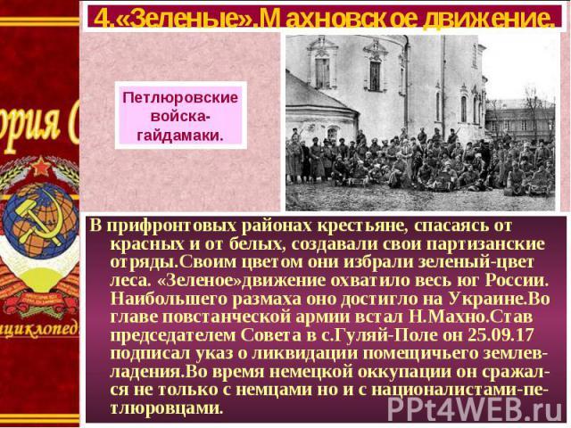 В прифронтовых районах крестьяне, спасаясь от красных и от белых, создавали свои партизанские отряды.Своим цветом они избрали зеленый-цвет леса. «Зеленое»движение охватило весь юг России. Наибольшего размаха оно достигло на Украине.Во главе повстанч…