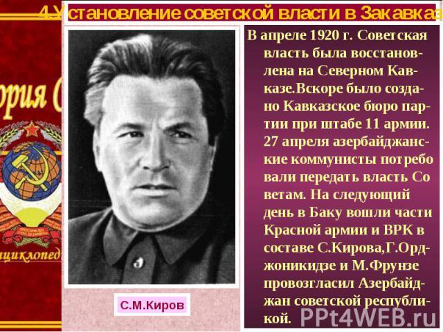 В апреле 1920 г. Советская власть была восстанов-лена на Северном Кав-казе.Вскоре было созда-но Кавказское бюро пар-тии при штабе 11 армии. 27 апреля азербайджанс-кие коммунисты потребо вали передать власть Со ветам. На следующий день в Баку вошли ч…
