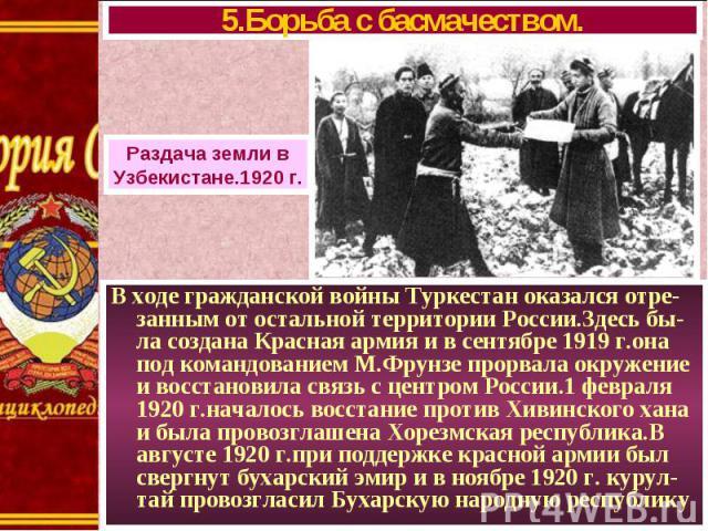 В ходе гражданской войны Туркестан оказался отре- занным от остальной территории России.Здесь бы-ла создана Красная армия и в сентябре 1919 г.она под командованием М.Фрунзе прорвала окружение и восстановила связь с центром России.1 февраля 1920 г.на…
