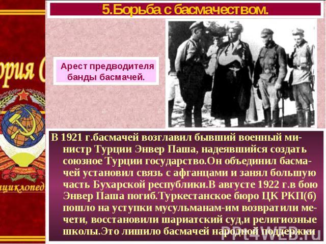 В 1921 г.басмачей возглавил бывший военный ми-нистр Турции Энвер Паша, надеявшийся создать союзное Турции государство.Он объединил басма-чей установил связь с афганцами и занял большую часть Бухарской республики.В августе 1922 г.в бою Энвер Паша пог…
