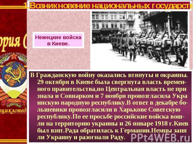 В Гражданскую войну оказались втянуты и окраины. 29 октября в Киеве была свергнута власть времен-ного правительства,но Центральная власть не при знала и Совнарком и 7 ноября провозгласила Укра инскую народную республику.В ответ в декабре бо-льшевики…