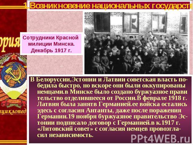 В Белоруссии,Эстонии и Латвии советская власть по-бедила быстро, но вскоре они были оккупированы немцами.в Минске было создано буржуазное прави тельство отделившееся от России.В феврале 1918 г. Латвия была занятв Германией.ее войска остались эдесь с…