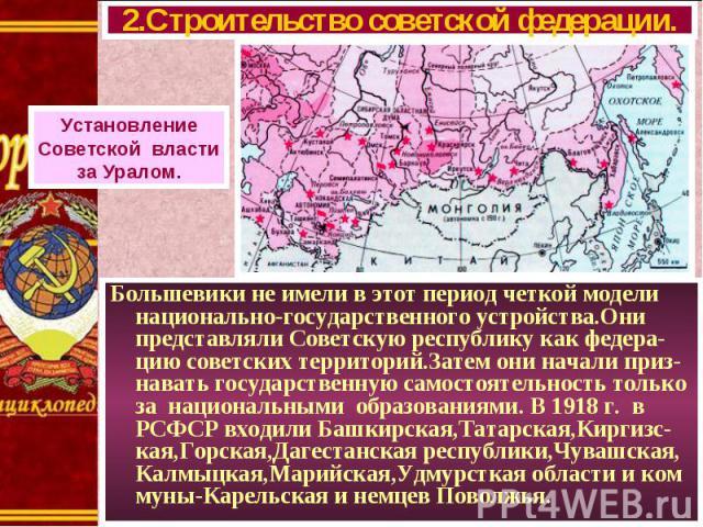 Большевики не имели в этот период четкой модели национально-государственного устройства.Они представляли Советскую республику как федера-цию советских территорий.Затем они начали приз-навать государственную самостоятельность только за национальными …