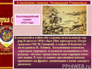 В начавшейся войне обе стороны использовали тер-рор.В августе 1918 г.был убит пр