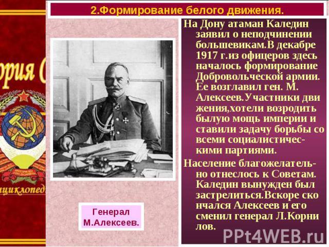 На Дону атаман Каледин заявил о неподчинении большевикам.В декабре 1917 г.из офицеров здесь началось формирование Добровольческой армии. Ее возглавил ген. М. Алексеев.Участники дви жения,хотели возродить былую мощь империи и ставили задачу борьбы со…