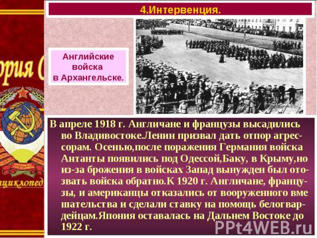 В апреле 1918 г. Англичане и французы высадились во Владивостоке.Ленин призвал дать отпор агрес-сорам. Осенью,после поражения Германия войска Антанты появились под Одессой,Баку, в Крыму,но из-за брожения в войсках Запад вынужден был ото-звать войска…