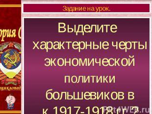 Выделите характерные черты экономической политики большевиков в к.1917-1918 гг.?