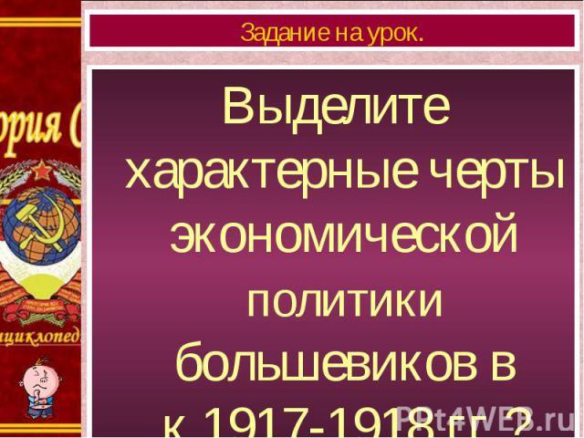 Выделите характерные черты экономической политики большевиков в к.1917-1918 гг.? Выделите характерные черты экономической политики большевиков в к.1917-1918 гг.?