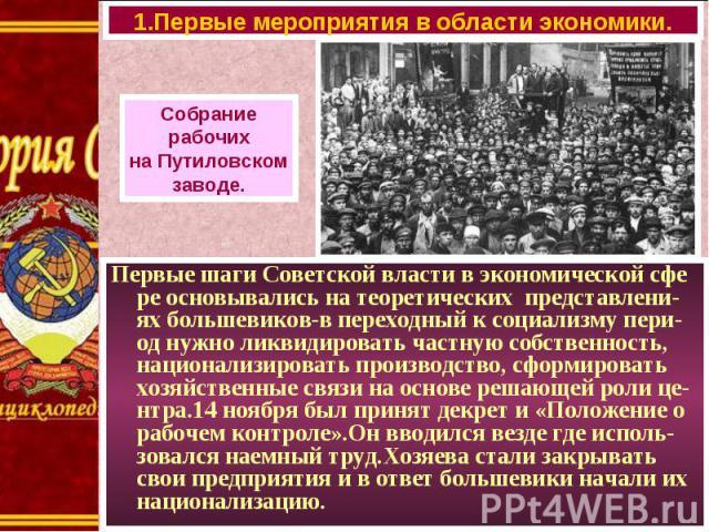 Первые шаги Советской власти в экономической сфе ре основывались на теоретических представлени-ях большевиков-в переходный к социализму пери-од нужно ликвидировать частную собственность, национализировать производство, сформировать хозяйственные свя…