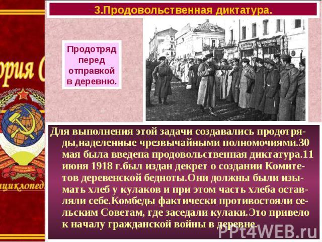 Для выполнения этой задачи создавались продотря-ды,наделенные чрезвычайными полномочиями.30 мая была введена продовольственная диктатура.11 июня 1918 г.был издан декрет о создании Комите-тов деревенской бедноты.Они должны были изы-мать хлеб у кулако…