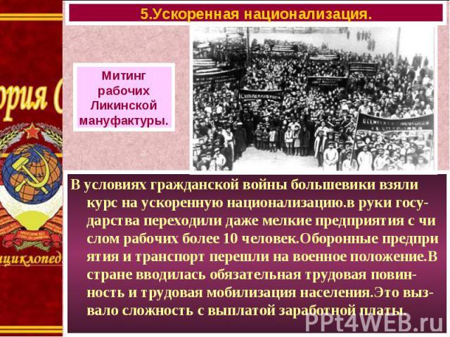 В условиях гражданской войны большевики взяли курс на ускоренную национализацию.в руки госу-дарства переходили даже мелкие предприятия с чи слом рабочих более 10 человек.Оборонные предпри ятия и транспорт перешли на военное положение.В стране вводил…