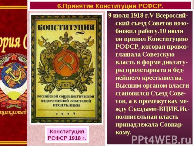 9 июля 1918 г.V Всероссий-ский съезд Советов возо-бновил работу.10 июля он принял Конституцию РСФСР, которая провоз-глашала Советскую власть в форме диктату-ры пролетариата и бед-нейшего крестьянства. Высшим органом власти становился Съезд Сове-тов,…