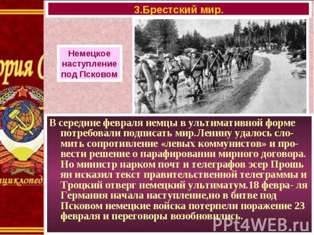 В середине февраля немцы в ультимативной форме потребовали подписать мир.Ленину удалось сло-мить сопротивление «левых коммунистов» и про-вести решение о парафировании мирного договора. Но министр нарком почт и телеграфов эсер Прошь ян исказил текст …