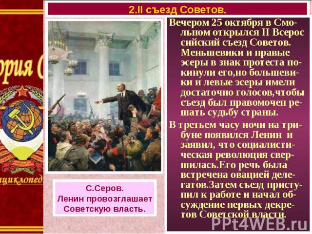 Вечером 25 октября в Смо-льном открылся II Всерос сийский съезд Советов. Меньшевики и правые эсеры в знак протеста по-кинули его,но большеви-ки и левые эсеры имели достаточно голосов,чтобы съезд был правомочен ре-шать судьбу страны. Вечером 25 октяб…