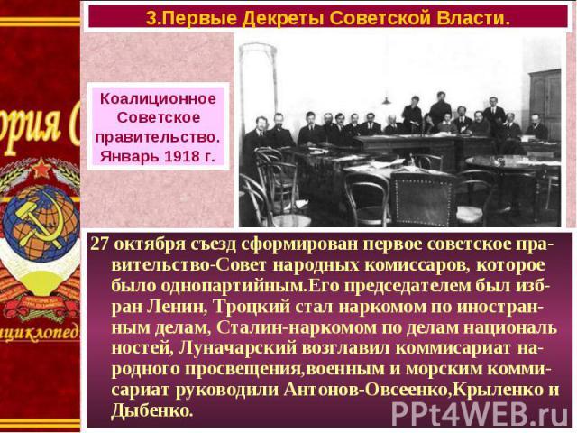 27 октября съезд сформирован первое советское пра-вительство-Совет народных комиссаров, которое было однопартийным.Его председателем был изб-ран Ленин, Троцкий стал наркомом по иностран- ным делам, Сталин-наркомом по делам националь ностей, Луначарс…