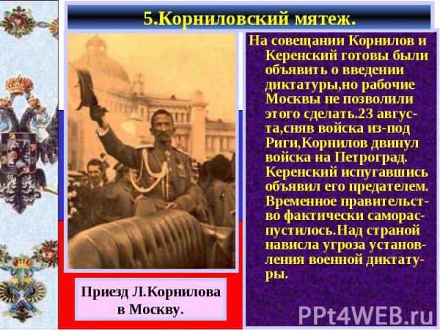 На совещании Корнилов и Керенский готовы были объявить о введении диктатуры,но рабочие Москвы не позволили этого сделать.23 авгус-та,сняв войска из-под Риги,Корнилов двинул войска на Петроград. Керенский испугавшись объявил его предателем. Временное…