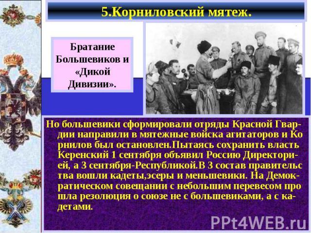 Но большевики сформировали отряды Красной Гвар-дии направили в мятежные войска агитаторов и Ко рнилов был остановлен.Пытаясь сохранить власть Керенский 1 сентября объявил Россию Директори-ей, а 3 сентября-Республикой.В 3 состав правительс тва вошли …