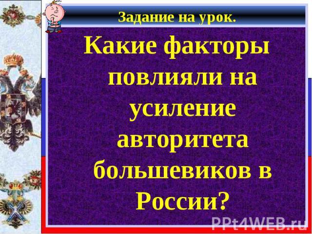 Какие факторы повлияли на усиление авторитета большевиков в России? Какие факторы повлияли на усиление авторитета большевиков в России?