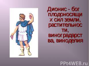 Дионис - бог плодоносящих сил земли, растительности, виноградарства, виноделия Д